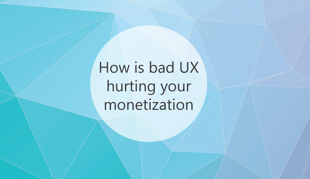How is bad UX hurting your monetization
